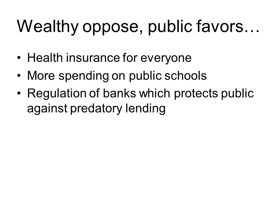 Wealthy oppose, public favors… Health insurance for everyone More spending on public schools Regulation of banks which protects public against predatory lending