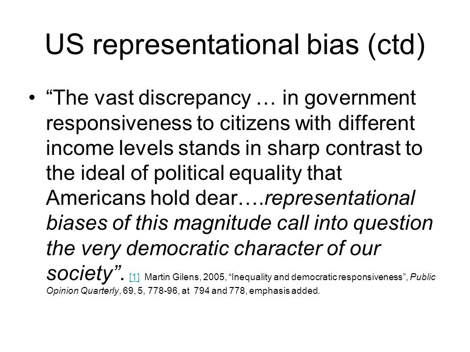 US representational bias (ctd) The vast discrepancy … in government responsiveness to citizens with different income levels stands in sharp contrast to the ideal of political equality that Americans hold dear….representational biases of this magnitude call into question the very democratic character of our society .