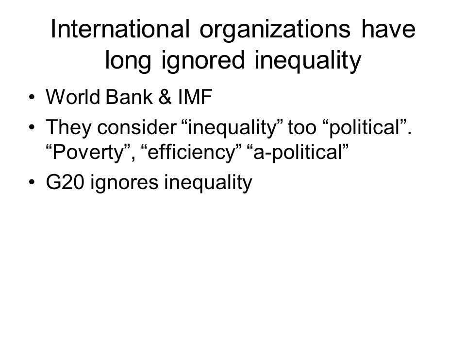 International organizations have long ignored inequality World Bank & IMF They consider inequality too political .