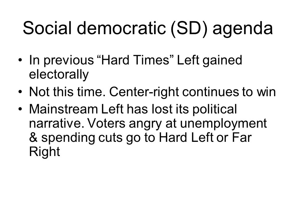 Social democratic (SD) agenda In previous Hard Times Left gained electorally Not this time.