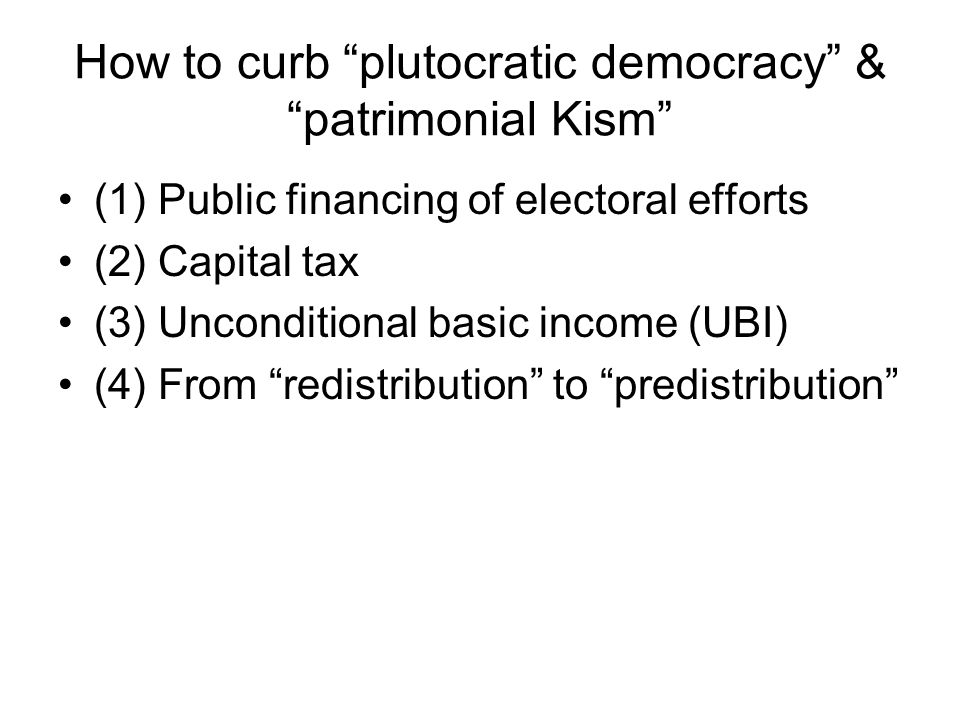 How to curb plutocratic democracy & patrimonial Kism (1) Public financing of electoral efforts (2) Capital tax (3) Unconditional basic income (UBI) (4) From redistribution to predistribution