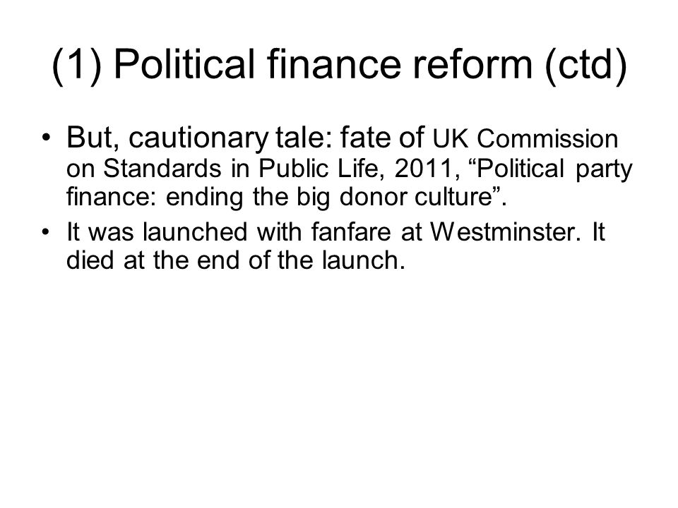 """(1) Political finance reform (ctd) But, cautionary tale: fate of UK Commission on Standards in Public Life, 2011, """"Political party finance: ending the"""