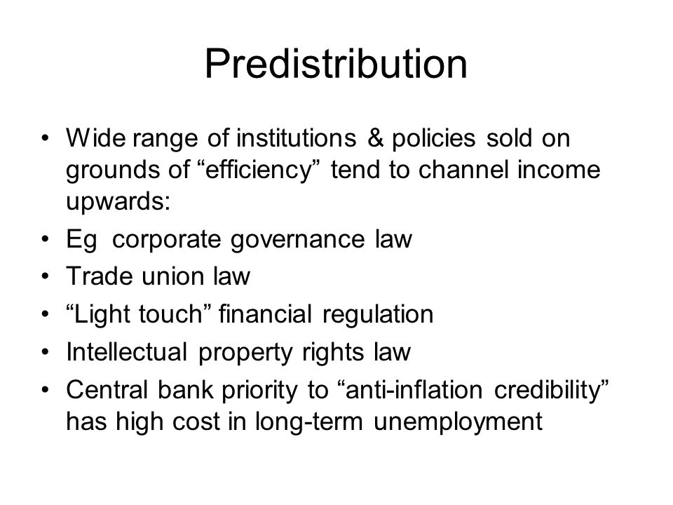 """Predistribution Wide range of institutions & policies sold on grounds of """"efficiency"""" tend to channel income upwards: Eg corporate governance law Trad"""
