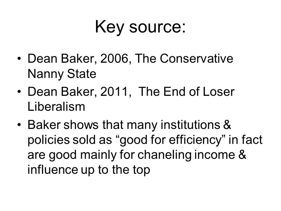 Key source: Dean Baker, 2006, The Conservative Nanny State Dean Baker, 2011, The End of Loser Liberalism Baker shows that many institutions & policies sold as good for efficiency in fact are good mainly for chaneling income & influence up to the top