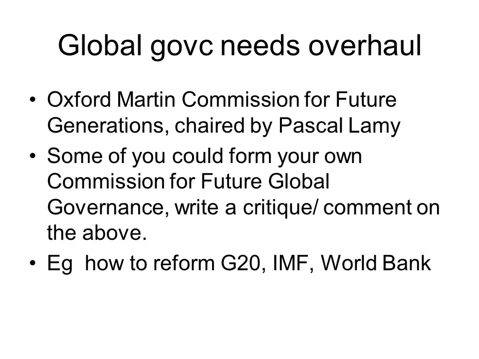 Global govc needs overhaul Oxford Martin Commission for Future Generations, chaired by Pascal Lamy Some of you could form your own Commission for Futu