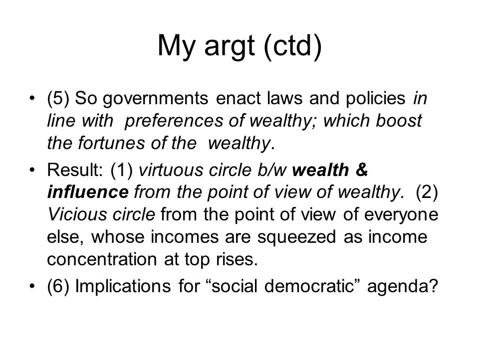 My argt (ctd) (5) So governments enact laws and policies in line with preferences of wealthy; which boost the fortunes of the wealthy. Result: (1) vir