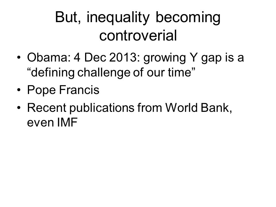 But, inequality becoming controverial Obama: 4 Dec 2013: growing Y gap is a defining challenge of our time Pope Francis Recent publications from World Bank, even IMF