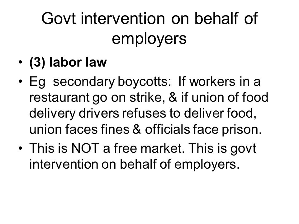 Govt intervention on behalf of employers (3) labor law Eg secondary boycotts: If workers in a restaurant go on strike, & if union of food delivery drivers refuses to deliver food, union faces fines & officials face prison.
