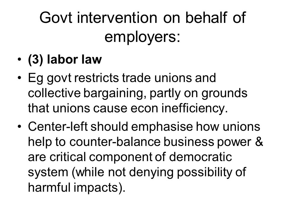 Govt intervention on behalf of employers: (3) labor law Eg govt restricts trade unions and collective bargaining, partly on grounds that unions cause