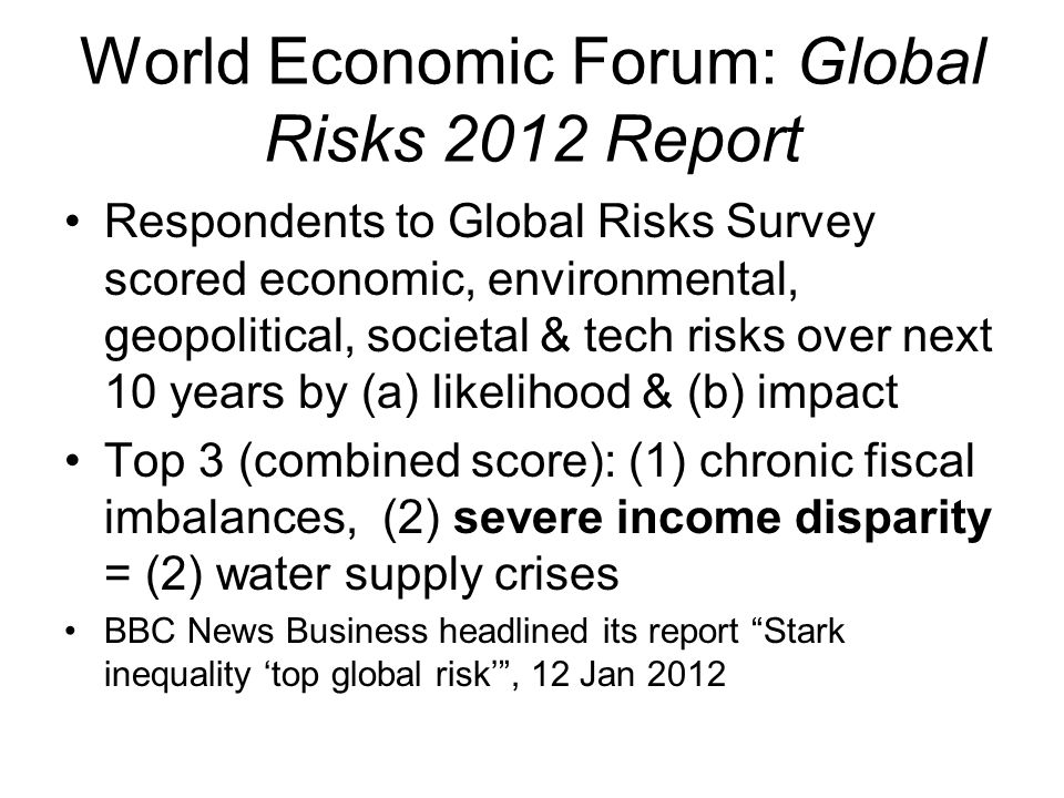 World Economic Forum: Global Risks 2012 Report Respondents to Global Risks Survey scored economic, environmental, geopolitical, societal & tech risks over next 10 years by (a) likelihood & (b) impact Top 3 (combined score): (1) chronic fiscal imbalances, (2) severe income disparity = (2) water supply crises BBC News Business headlined its report Stark inequality 'top global risk' , 12 Jan 2012