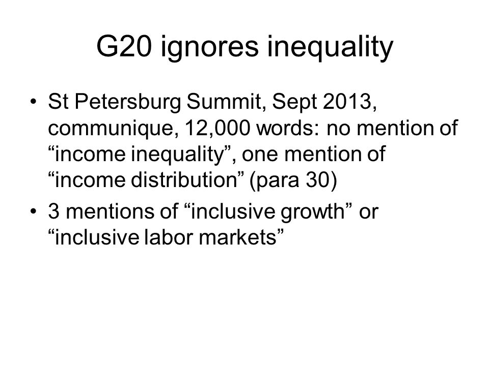 G20 ignores inequality St Petersburg Summit, Sept 2013, communique, 12,000 words: no mention of income inequality , one mention of income distribution (para 30) 3 mentions of inclusive growth or inclusive labor markets