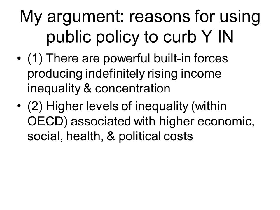 My argument: reasons for using public policy to curb Y IN (1) There are powerful built-in forces producing indefinitely rising income inequality & concentration (2) Higher levels of inequality (within OECD) associated with higher economic, social, health, & political costs