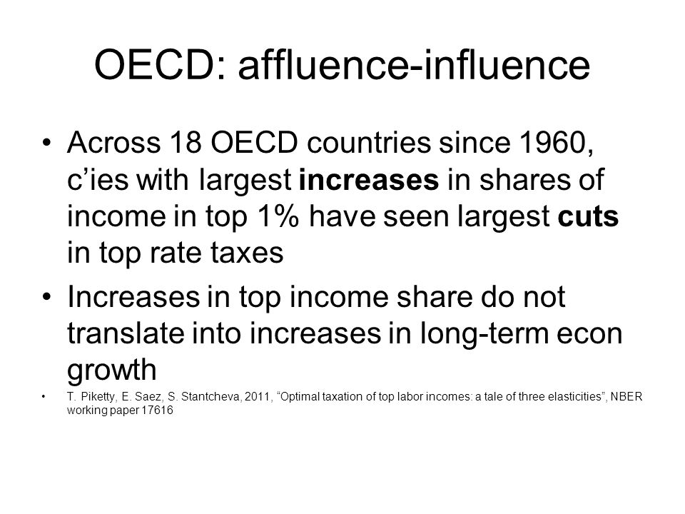 OECD: affluence-influence Across 18 OECD countries since 1960, c'ies with largest increases in shares of income in top 1% have seen largest cuts in top rate taxes Increases in top income share do not translate into increases in long-term econ growth T.