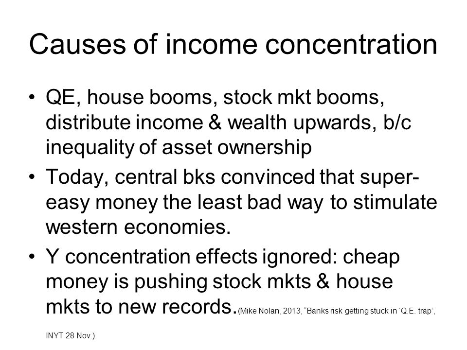 Causes of income concentration QE, house booms, stock mkt booms, distribute income & wealth upwards, b/c inequality of asset ownership Today, central