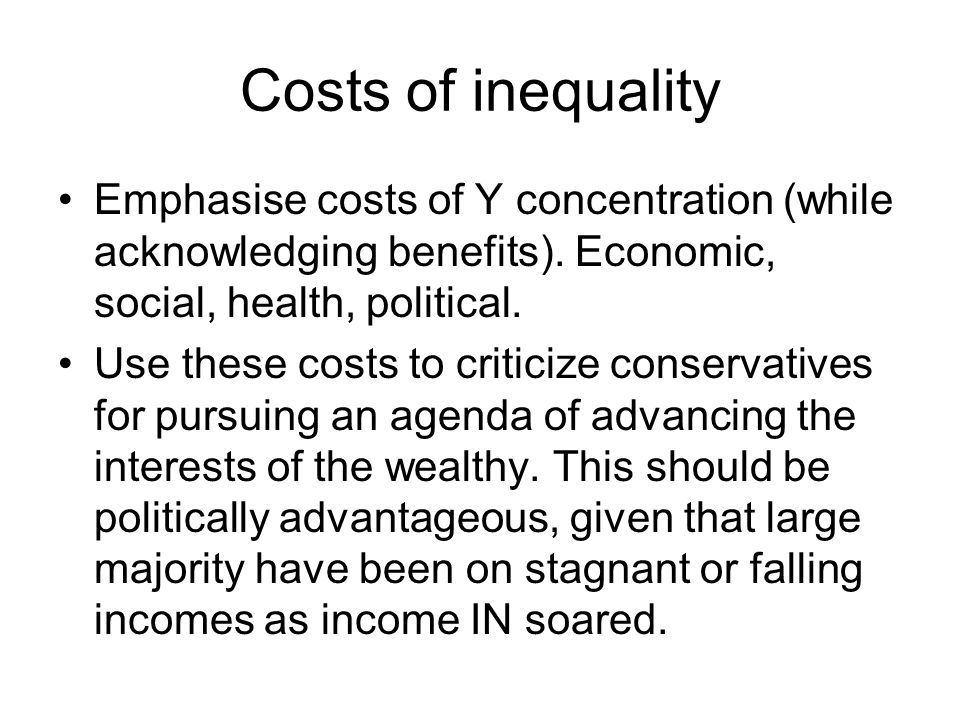 Costs of inequality Emphasise costs of Y concentration (while acknowledging benefits). Economic, social, health, political. Use these costs to critici