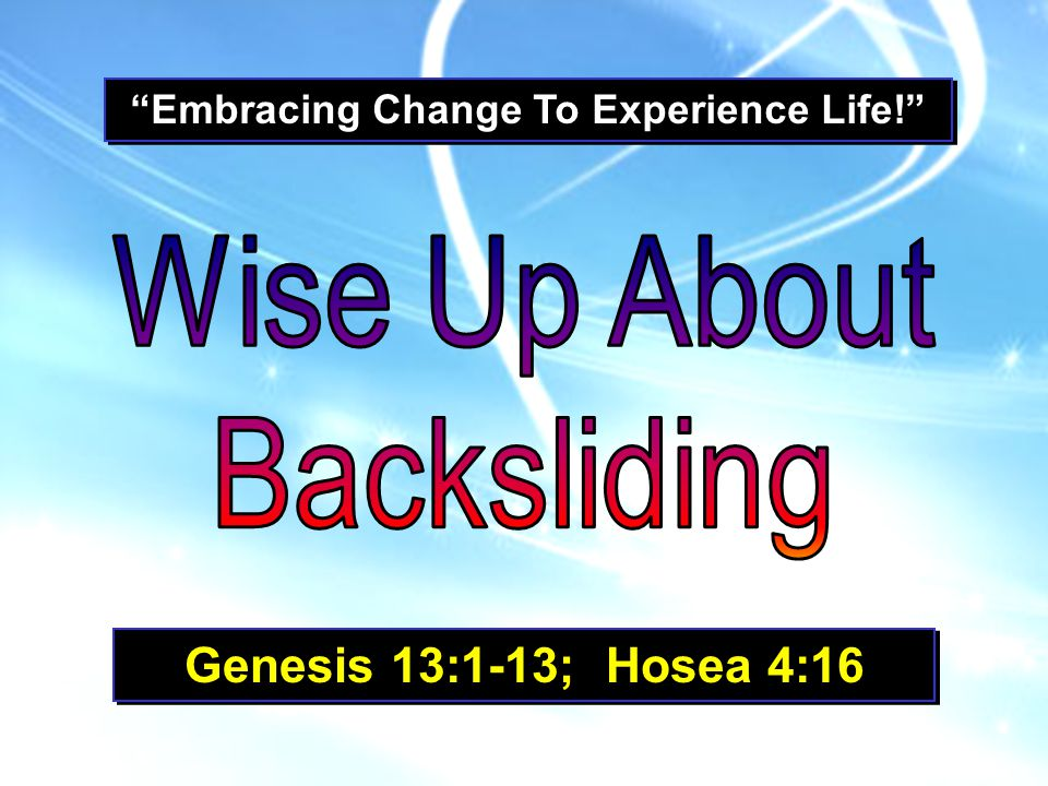 Embracing Change To Experience Life! Genesis 13:1-13; Hosea 4:16