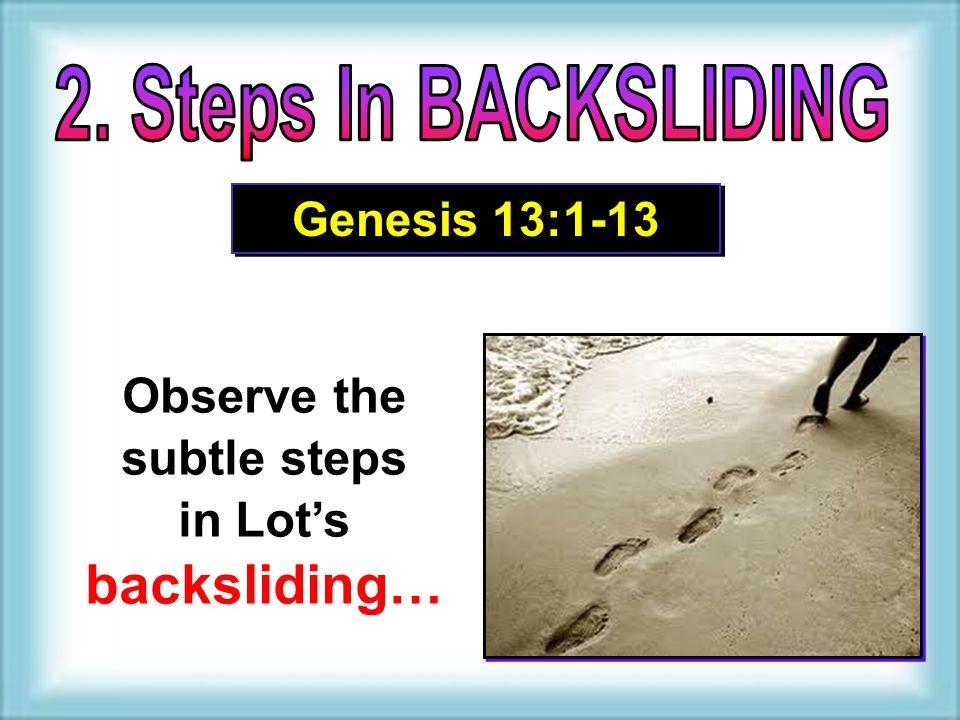 Observe the subtle steps in Lot's backsliding… Observe the subtle steps in Lot's backsliding… Genesis 13:1-13