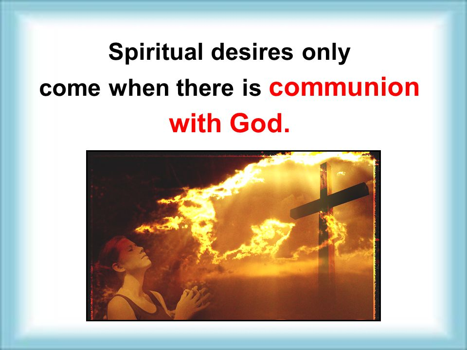 Spiritual desires only come when there is communion with God. Spiritual desires only come when there is communion with God.