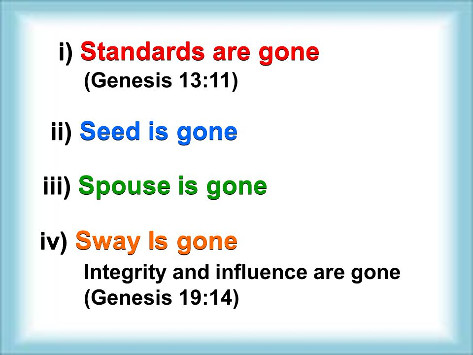 i) Standards are gone ii) Seed is gone (Genesis 13:11) iii) Spouse is gone iv) Sway Is gone Integrity and influence are gone (Genesis 19:14)