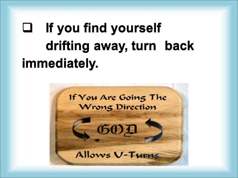  If you find yourself drifting away, turn back immediately.
