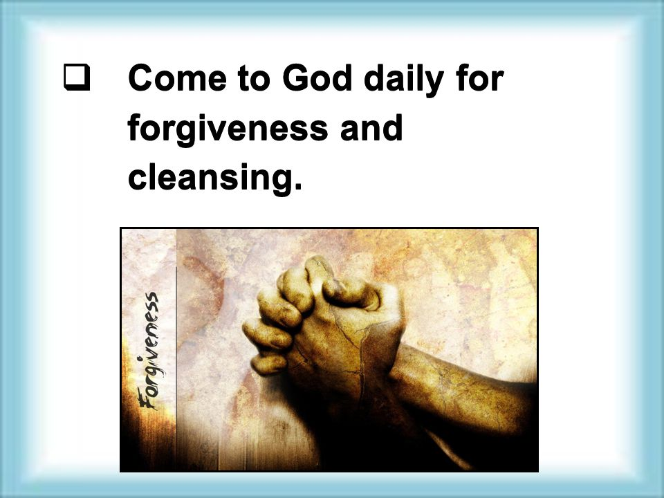  Come to God daily for forgiveness and cleansing.