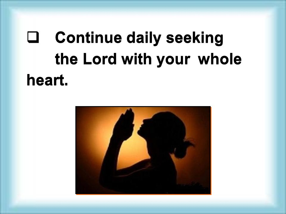  Continue daily seeking the Lord with your whole heart.
