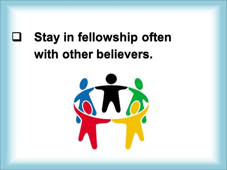  Stay in fellowship often with other believers.