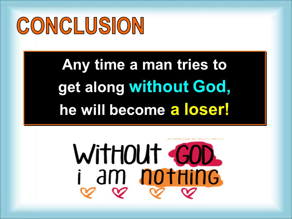 Any time a man tries to get along without God, he will become a loser! Any time a man tries to get along without God, he will become a loser!