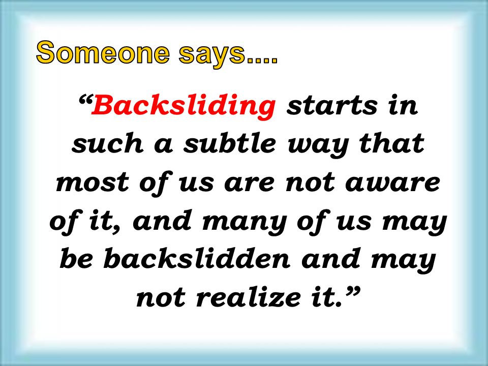 Backsliding starts in such a subtle way that most of us are not aware of it, and many of us may be backslidden and may not realize it.