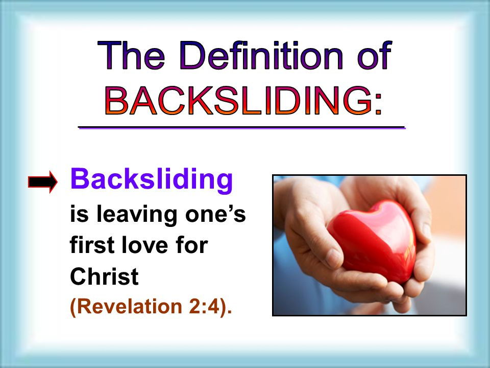 Backsliding is leaving one's first love for Christ (Revelation 2:4). Backsliding is leaving one's first love for Christ (Revelation 2:4).