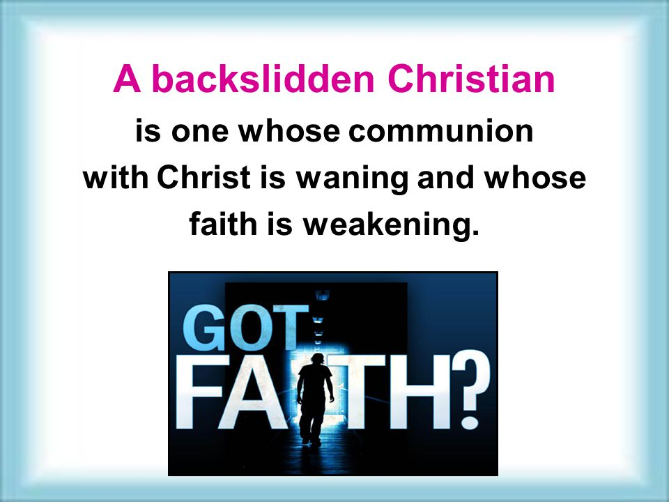 A backslidden Christian is one whose communion with Christ is waning and whose faith is weakening.