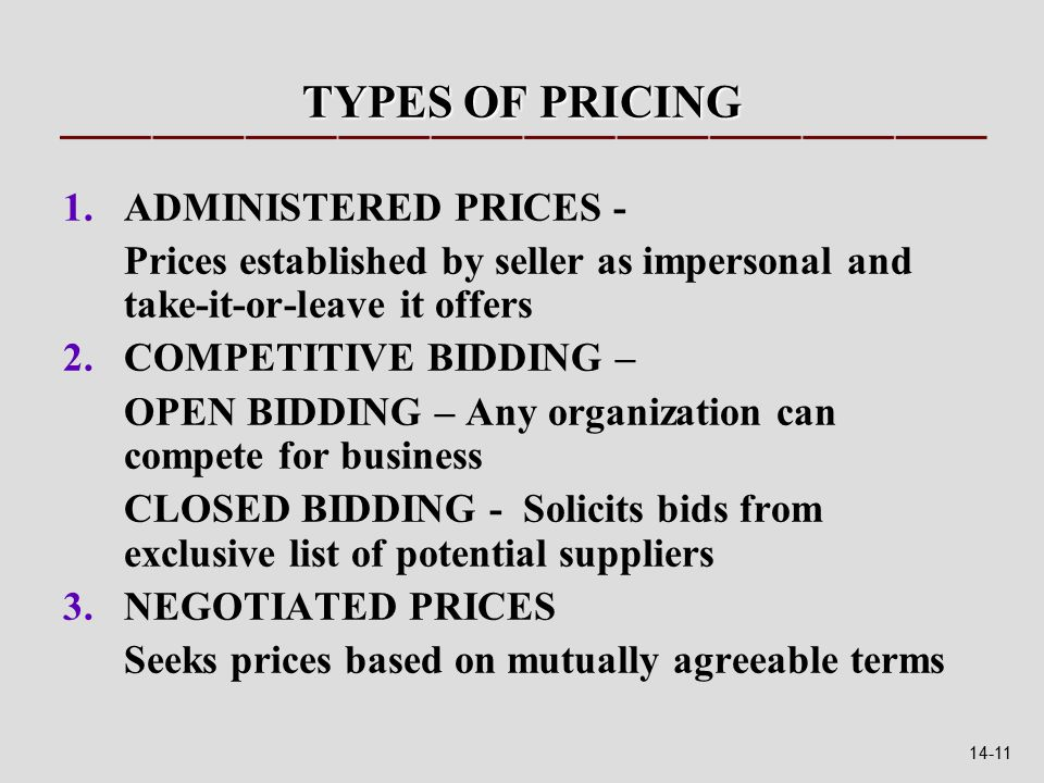 TYPES OF PRICING 1.ADMINISTERED PRICES - Prices established by seller as impersonal and take-it-or-leave it offers 2.COMPETITIVE BIDDING – OPEN BIDDING – Any organization can compete for business CLOSED BIDDING - Solicits bids from exclusive list of potential suppliers 3.NEGOTIATED PRICES Seeks prices based on mutually agreeable terms 14-11