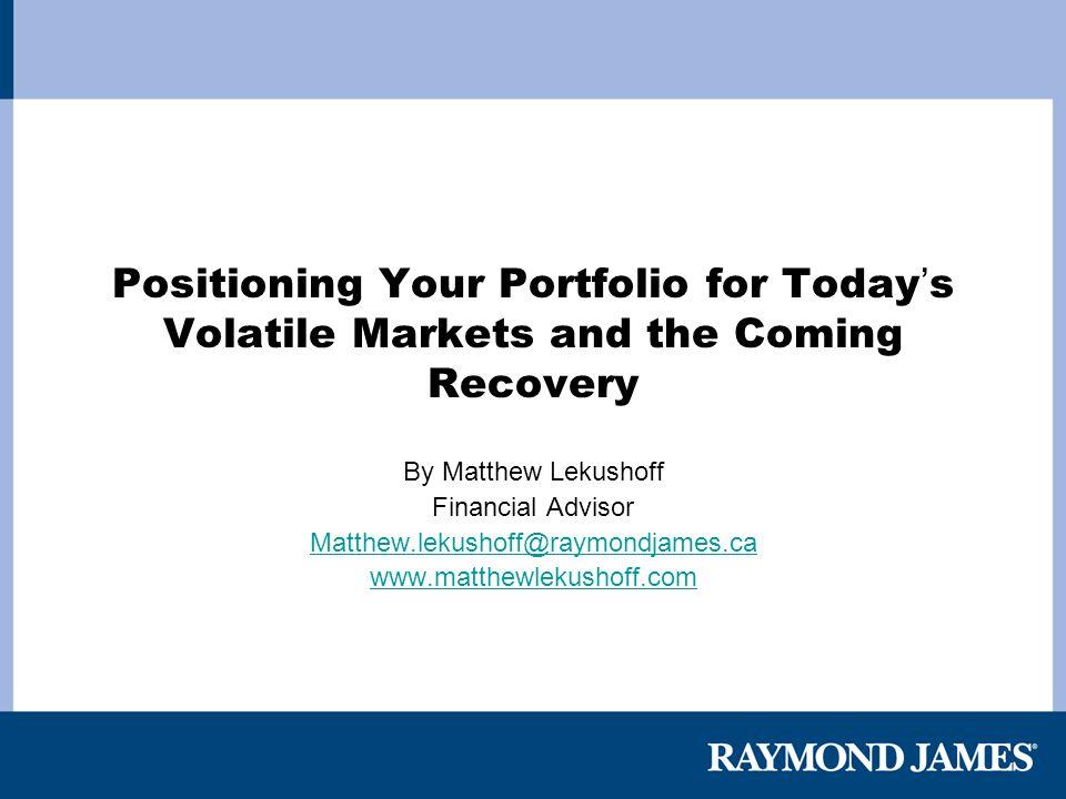 Positioning Your Portfolio for Today ' s Volatile Markets and the Coming Recovery By Matthew Lekushoff Financial Advisor Matthew.lekushoff@raymondjame