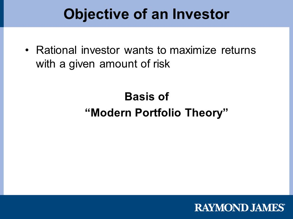 Objective of an Investor Rational investor wants to maximize returns with a given amount of risk Basis of Modern Portfolio Theory