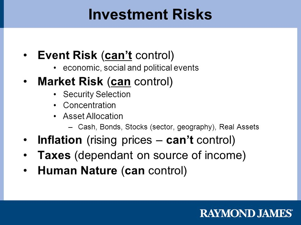 Investment Risks Event Risk (can't control) economic, social and political events Market Risk (can control) Security Selection Concentration Asset Allocation – Cash, Bonds, Stocks (sector, geography), Real Assets Inflation (rising prices – can't control) Taxes (dependant on source of income) Human Nature (can control)