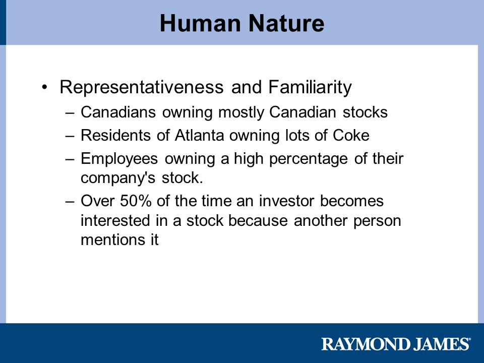 Human Nature Representativeness and Familiarity –Canadians owning mostly Canadian stocks –Residents of Atlanta owning lots of Coke –Employees owning a high percentage of their company s stock.