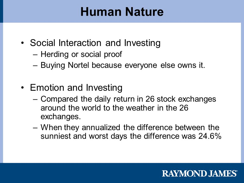 Human Nature Social Interaction and Investing –Herding or social proof –Buying Nortel because everyone else owns it.