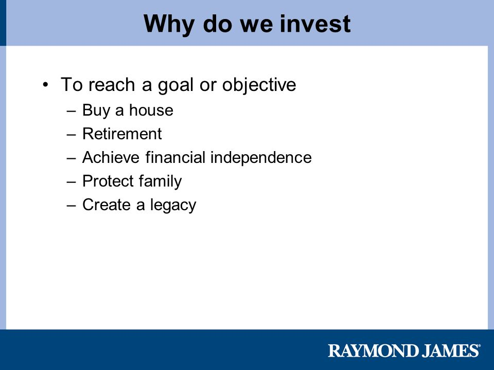 Why do we invest To reach a goal or objective –Buy a house –Retirement –Achieve financial independence –Protect family –Create a legacy