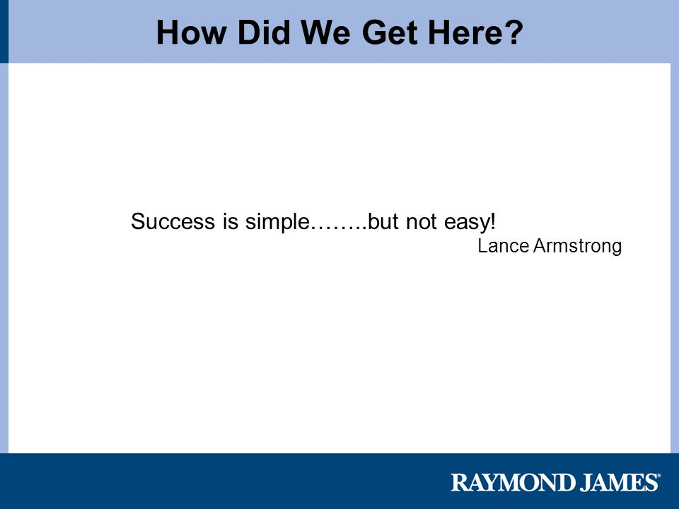 How Did We Get Here? Success is simple……..but not easy! Lance Armstrong
