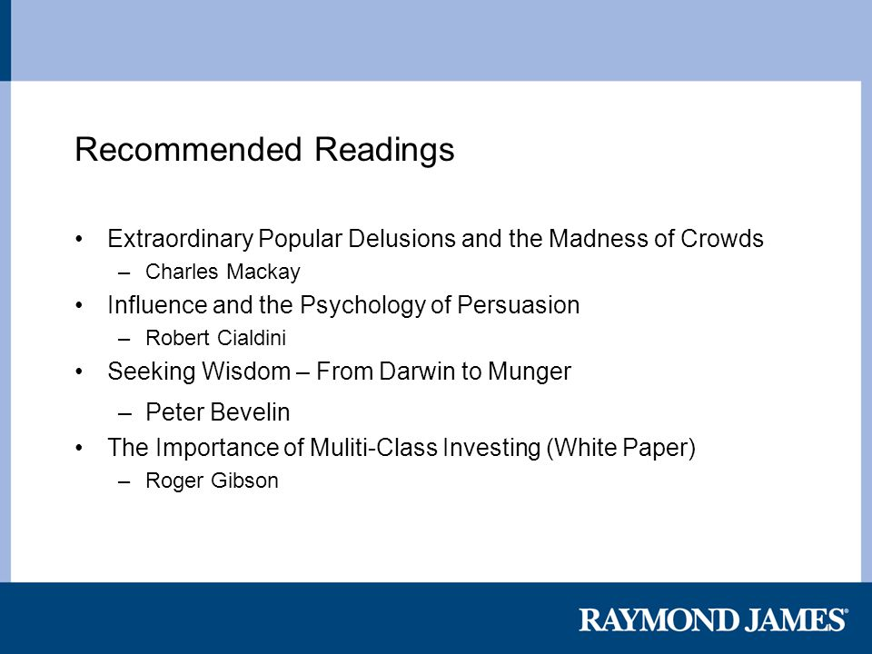 Recommended Readings Extraordinary Popular Delusions and the Madness of Crowds –Charles Mackay Influence and the Psychology of Persuasion –Robert Cialdini Seeking Wisdom – From Darwin to Munger –Peter Bevelin The Importance of Muliti-Class Investing (White Paper) –Roger Gibson