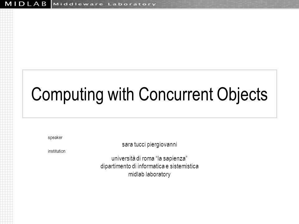 Computing with Concurrent Objects speaker sara tucci piergiovanni institution università di roma la sapienza dipartimento di informatica e sistemistica midlab laboratory