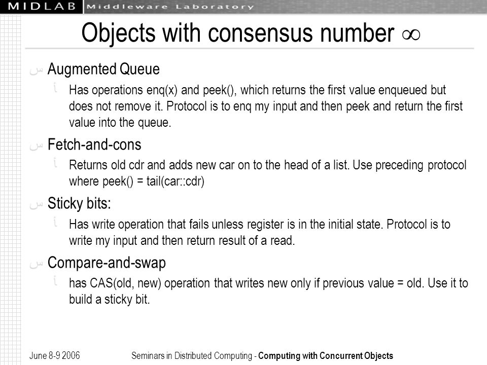 June 8-9 2006 Seminars in Distributed Computing - Computing with Concurrent Objects Objects with consensus number  ﺱ Augmented Queue ﺄ Has operations enq(x) and peek(), which returns the first value enqueued but does not remove it.