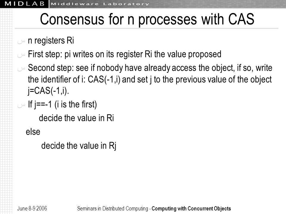 June 8-9 2006 Seminars in Distributed Computing - Computing with Concurrent Objects Consensus for n processes with CAS ﺱ n registers Ri ﺱ First step: