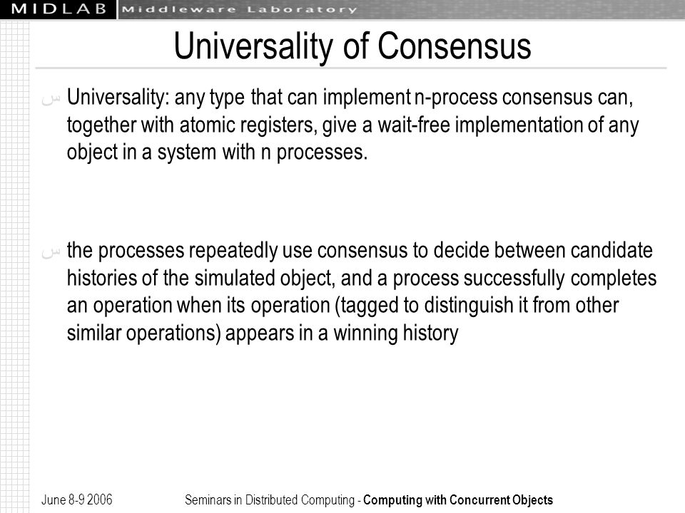 June 8-9 2006 Seminars in Distributed Computing - Computing with Concurrent Objects Universality of Consensus ﺱ Universality: any type that can implement n-process consensus can, together with atomic registers, give a wait-free implementation of any object in a system with n processes.