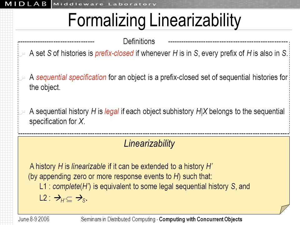 June 8-9 2006 Seminars in Distributed Computing - Computing with Concurrent Objects Formalizing Linearizability ---------------------------------- Definitions ----------------------------------------------------- ﺱ A set S of histories is prefix-closed if whenever H is in S, every prefix of H is also in S.