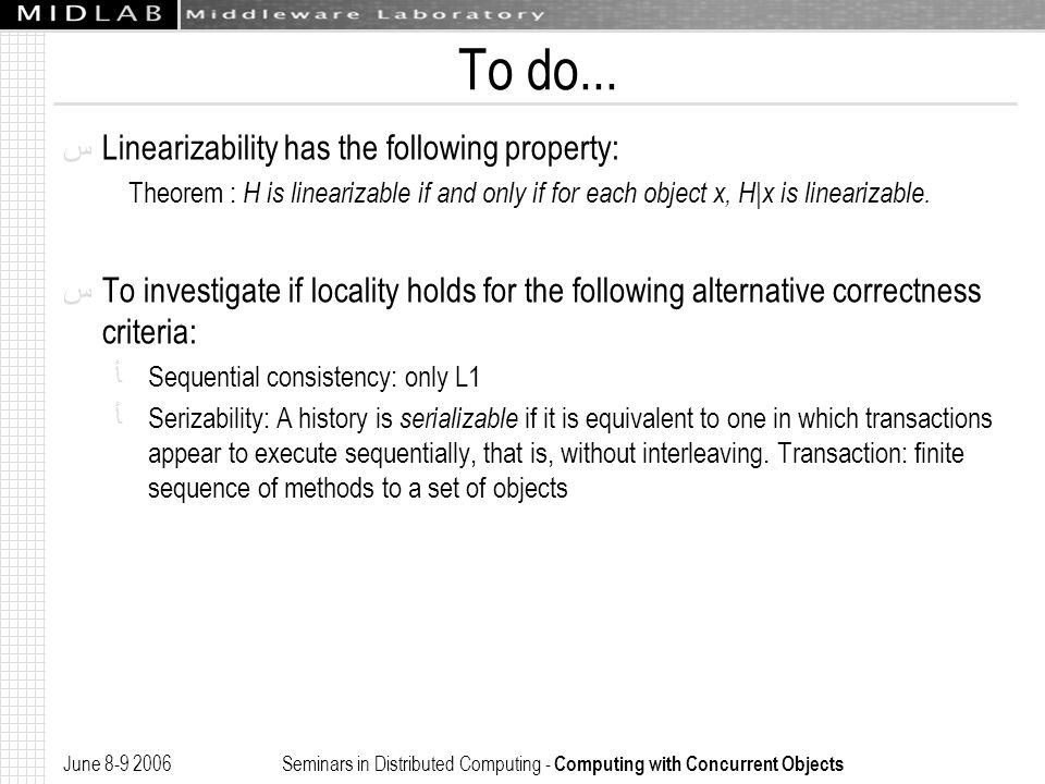 June 8-9 2006 Seminars in Distributed Computing - Computing with Concurrent Objects To do... ﺱ Linearizability has the following property: Theorem : H