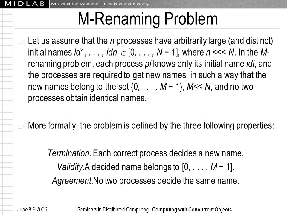 June 8-9 2006 Seminars in Distributed Computing - Computing with Concurrent Objects M-Renaming Problem ﺱ Let us assume that the n processes have arbitrarily large (and distinct) initial names id 1,..., idn  [0,..., N − 1], where n <<< N.