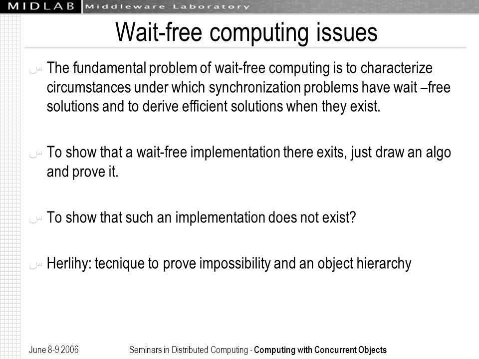 June 8-9 2006 Seminars in Distributed Computing - Computing with Concurrent Objects Wait-free computing issues ﺱ The fundamental problem of wait-free computing is to characterize circumstances under which synchronization problems have wait –free solutions and to derive efficient solutions when they exist.