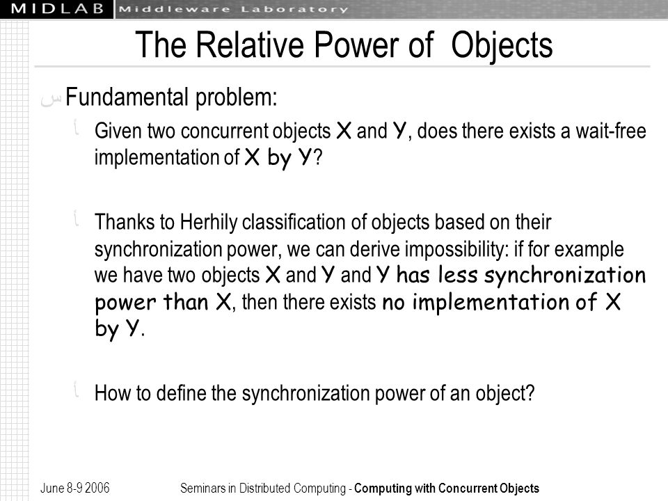 June 8-9 2006 Seminars in Distributed Computing - Computing with Concurrent Objects The Relative Power of Objects ﺱ Fundamental problem: ﺄ Given two concurrent objects X and Y, does there exists a wait-free implementation of X by Y .