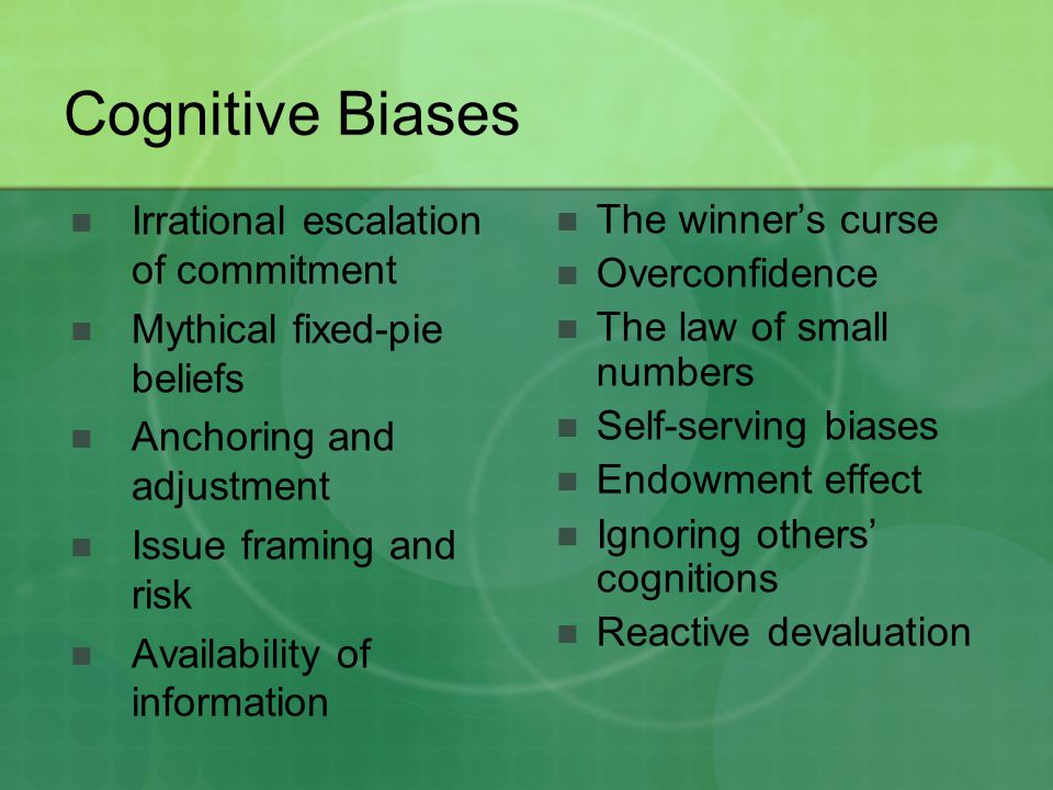 Cognitive Biases Irrational escalation of commitment Mythical fixed-pie beliefs Anchoring and adjustment Issue framing and risk Availability of inform